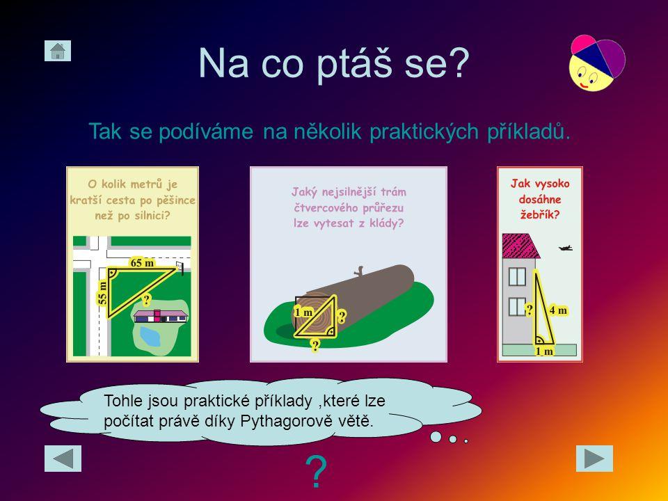 Na co ptáš se? ? Tak se podíváme na několik praktických příkladů. Tohle jsou praktické příklady,které lze počítat právě díky Pythagorově větě.