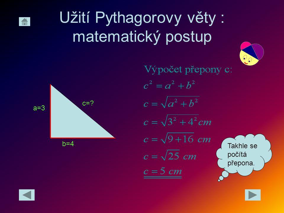 Užití Pythagorovy věty : matematický postup c=? b=4 a=3 Takhle se počítá přepona.