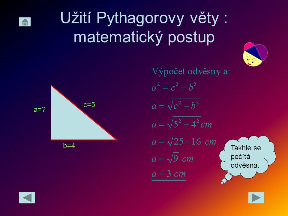 Užití Pythagorovy věty : matematický postup c=5 b=4 a=? Takhle se počítá odvěsna.