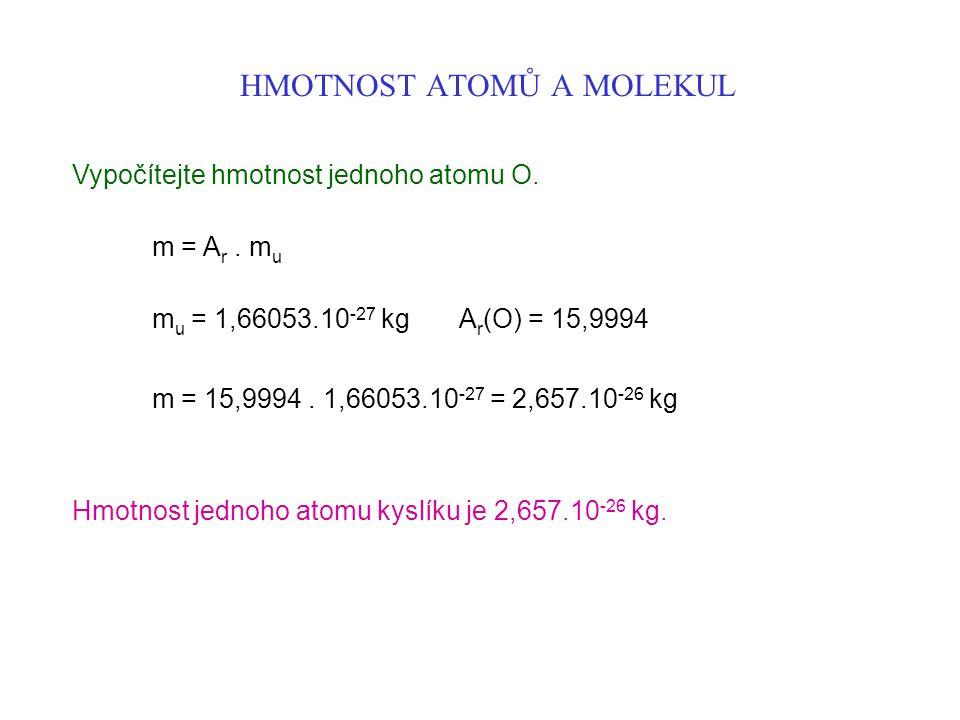 HMOTNOST ATOMŮ A MOLEKUL Vypočítejte hmotnost jednoho atomu O. m = A r. m u m u = 1,66053.10 -27 kg A r (O) = 15,9994 m = 15,9994. 1,66053.10 -27 = 2,