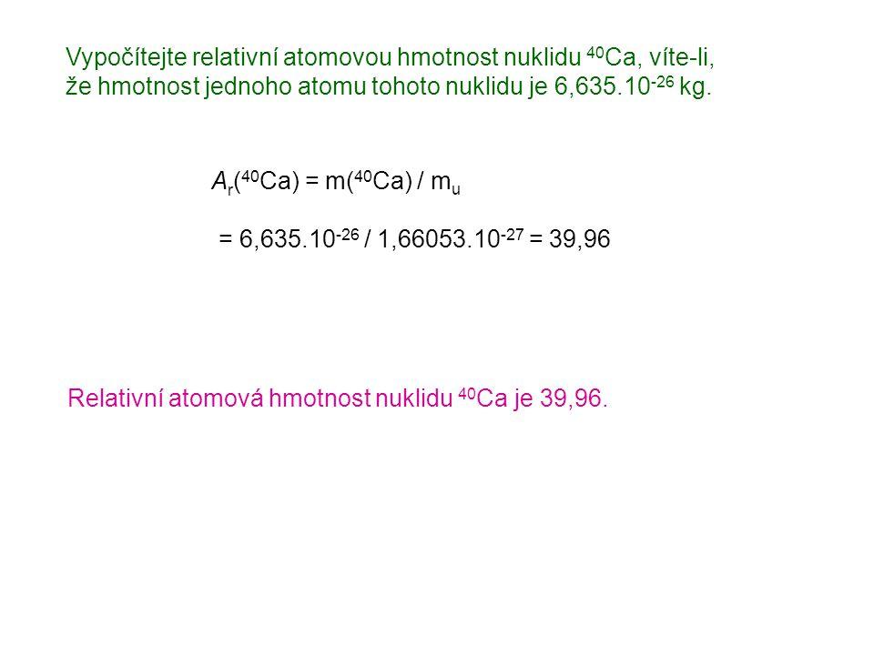 Vypočítejte relativní atomovou hmotnost nuklidu 40 Ca, víte-li, že hmotnost jednoho atomu tohoto nuklidu je 6,635.10 -26 kg. A r ( 40 Ca) = m( 40 Ca)