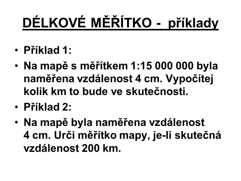 DÉLKOVÉ MĚŘÍTKO - příklady Příklad 1: Na mapě s měřítkem 1:15 000 000 byla naměřena vzdálenost 4 cm. Vypočítej kolik km to bude ve skutečnosti. Příkla