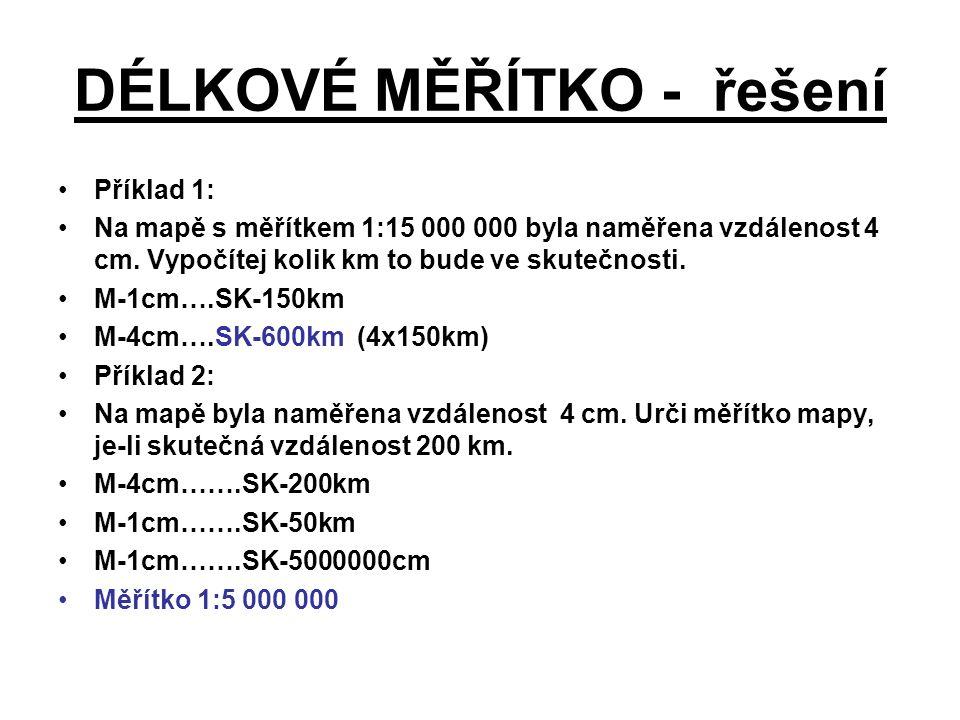 DÉLKOVÉ MĚŘÍTKO - řešení Příklad 1: Na mapě s měřítkem 1:15 000 000 byla naměřena vzdálenost 4 cm. Vypočítej kolik km to bude ve skutečnosti. M-1cm….S