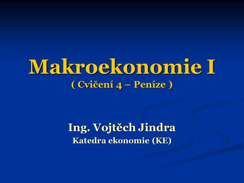 Makroekonomie I ( Cvičení 4 – Peníze ) Ing. Vojtěch Jindra Katedra ekonomie (KE)
