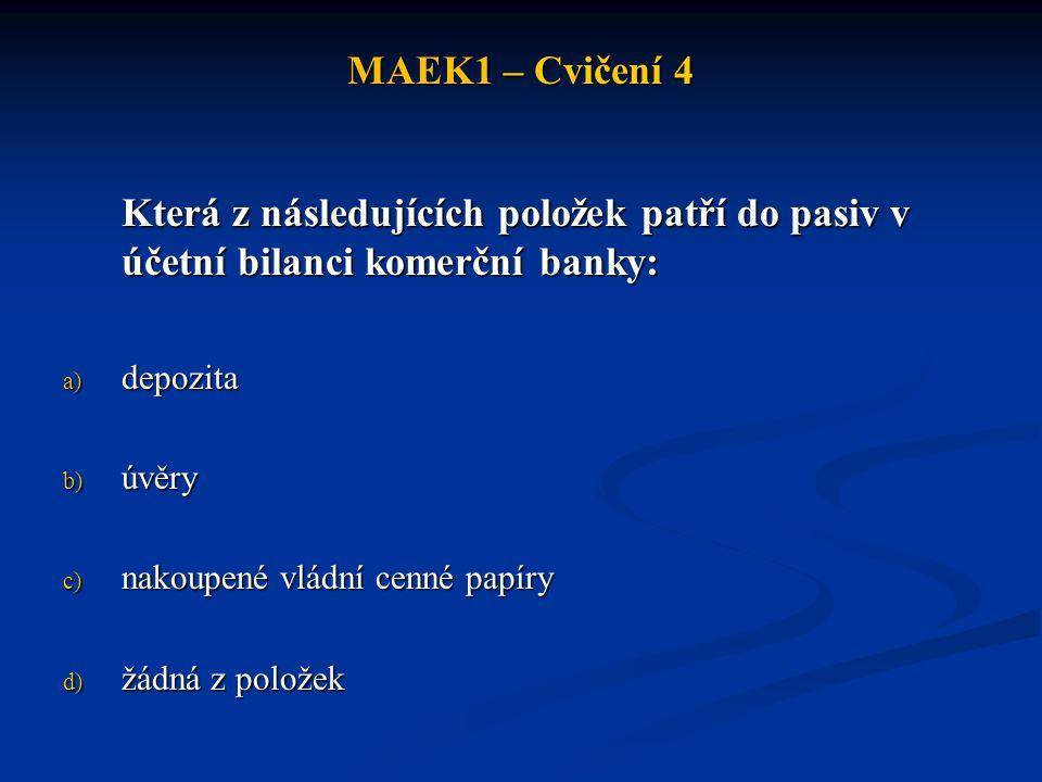 MAEK1 – Cvičení 4 Která z následujících položek patří do pasiv v účetní bilanci komerční banky: a) depozita b) úvěry c) nakoupené vládní cenné papíry