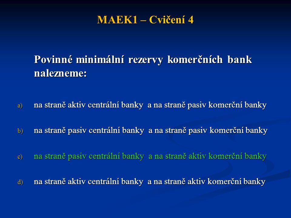 MAEK1 – Cvičení 4 Povinné minimální rezervy komerčních bank nalezneme: a) na straně aktiv centrální banky a na straně pasiv komerční banky b) na stran