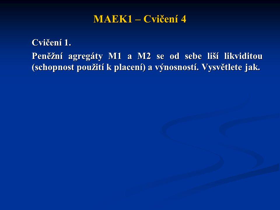 MAEK1 – Cvičení 4 Cvičení 1. Peněžní agregáty M1 a M2 se od sebe liší likviditou (schopnost použití k placení) a výnosností. Vysvětlete jak.