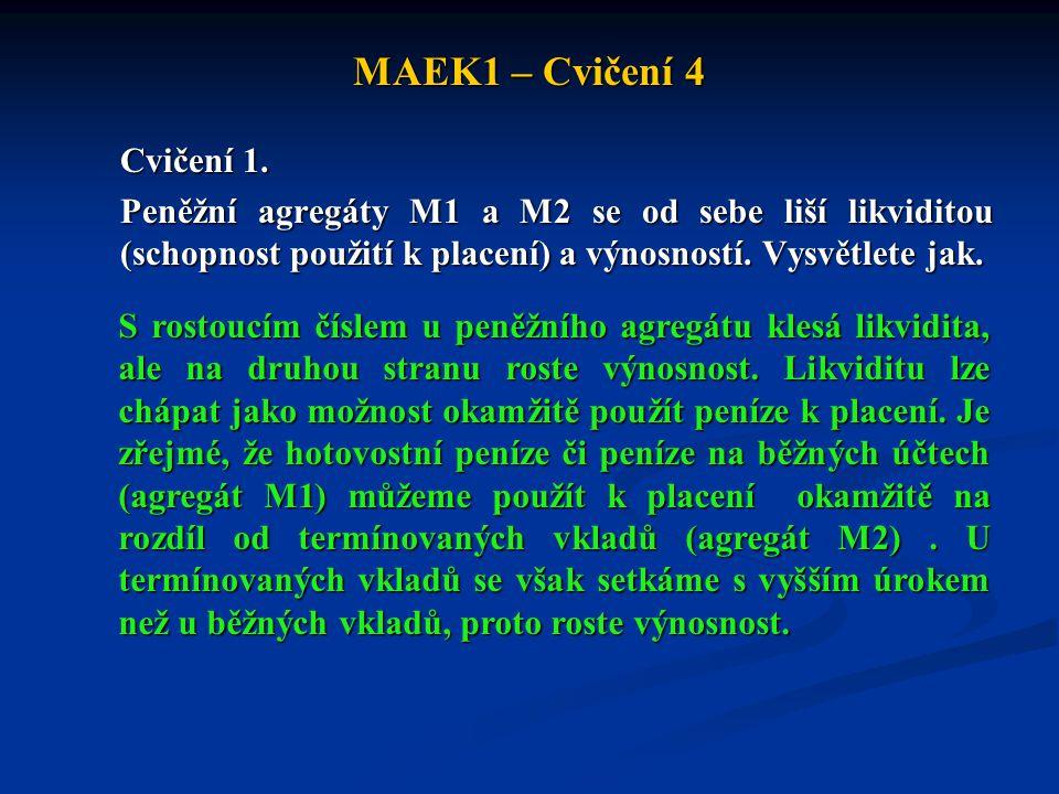 MAEK1 – Cvičení 4 Cvičení 1. Peněžní agregáty M1 a M2 se od sebe liší likviditou (schopnost použití k placení) a výnosností. Vysvětlete jak. S rostouc