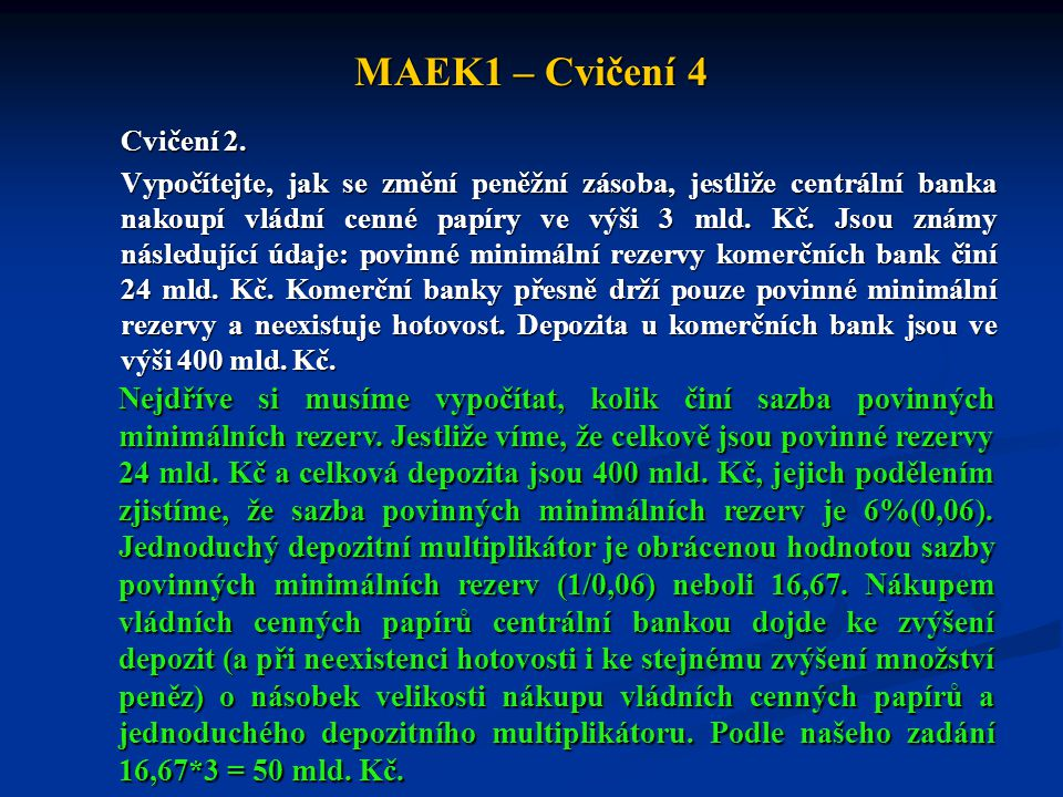 MAEK1 – Cvičení 4 Cvičení 2. Vypočítejte, jak se změní peněžní zásoba, jestliže centrální banka nakoupí vládní cenné papíry ve výši 3 mld. Kč. Jsou zn