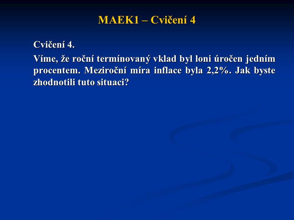 MAEK1 – Cvičení 4 Cvičení 4. Víme, že roční termínovaný vklad byl loni úročen jedním procentem. Meziroční míra inflace byla 2,2%. Jak byste zhodnotili