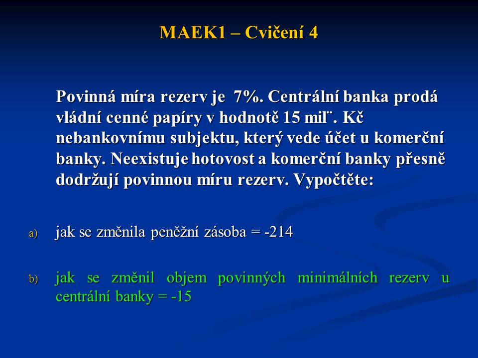 MAEK1 – Cvičení 4 Povinná míra rezerv je 7%. Centrální banka prodá vládní cenné papíry v hodnotě 15 mil¨. Kč nebankovnímu subjektu, který vede účet u