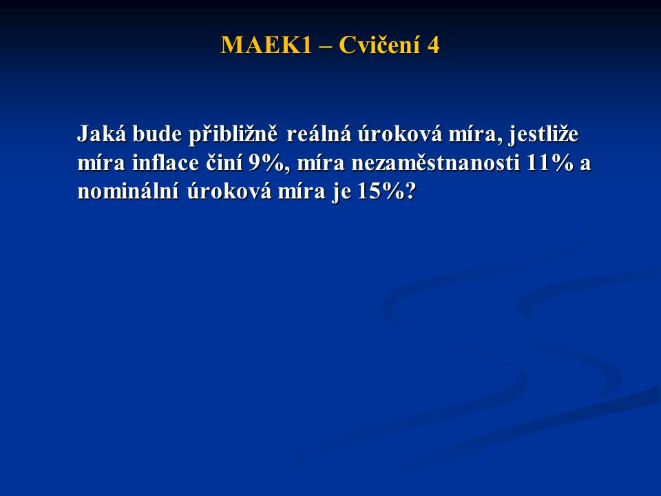 MAEK1 – Cvičení 4 Jaká bude přibližně reálná úroková míra, jestliže míra inflace činí 9%, míra nezaměstnanosti 11% a nominální úroková míra je 15%?