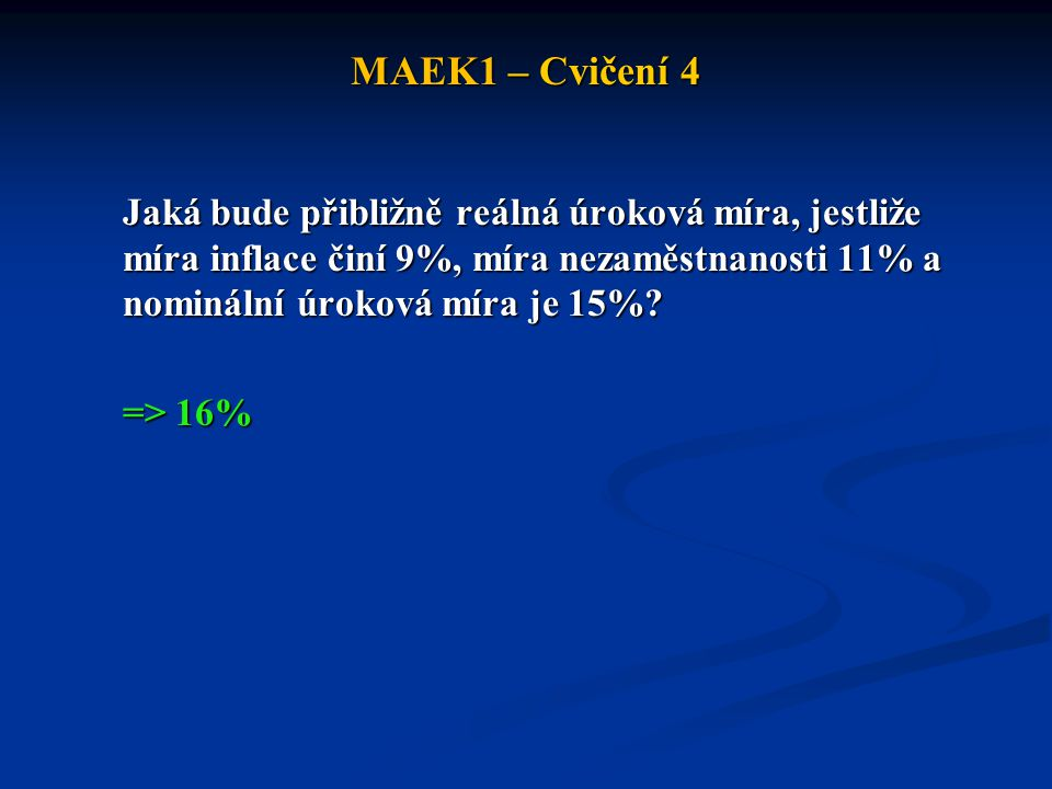 MAEK1 – Cvičení 4 Jaká bude přibližně reálná úroková míra, jestliže míra inflace činí 9%, míra nezaměstnanosti 11% a nominální úroková míra je 15%? =>