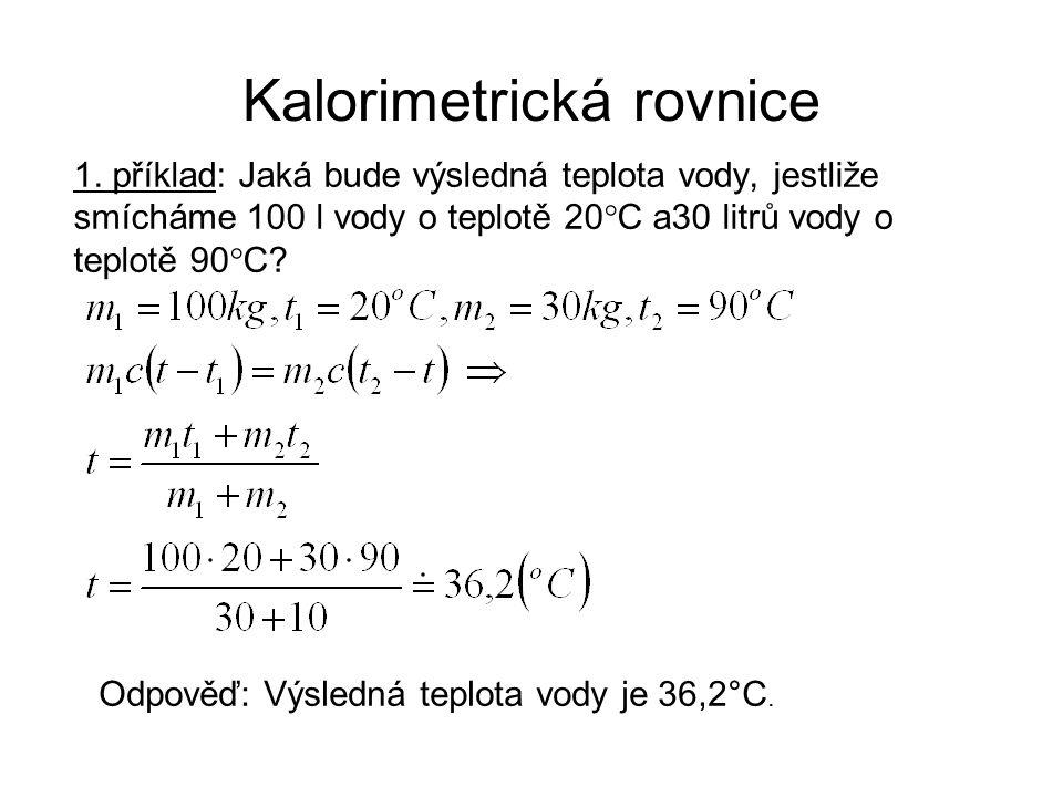Kalorimetrická rovnice 1. příklad: Jaká bude výsledná teplota vody, jestliže smícháme 100 l vody o teplotě 20°C a30 litrů vody o teplotě 90°C? Odpověď