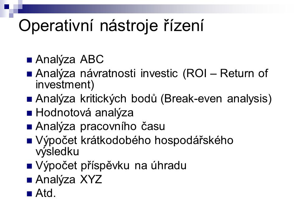 Operativní nástroje řízení Analýza ABC Analýza návratnosti investic (ROI – Return of investment) Analýza kritických bodů (Break-even analysis) Hodnoto