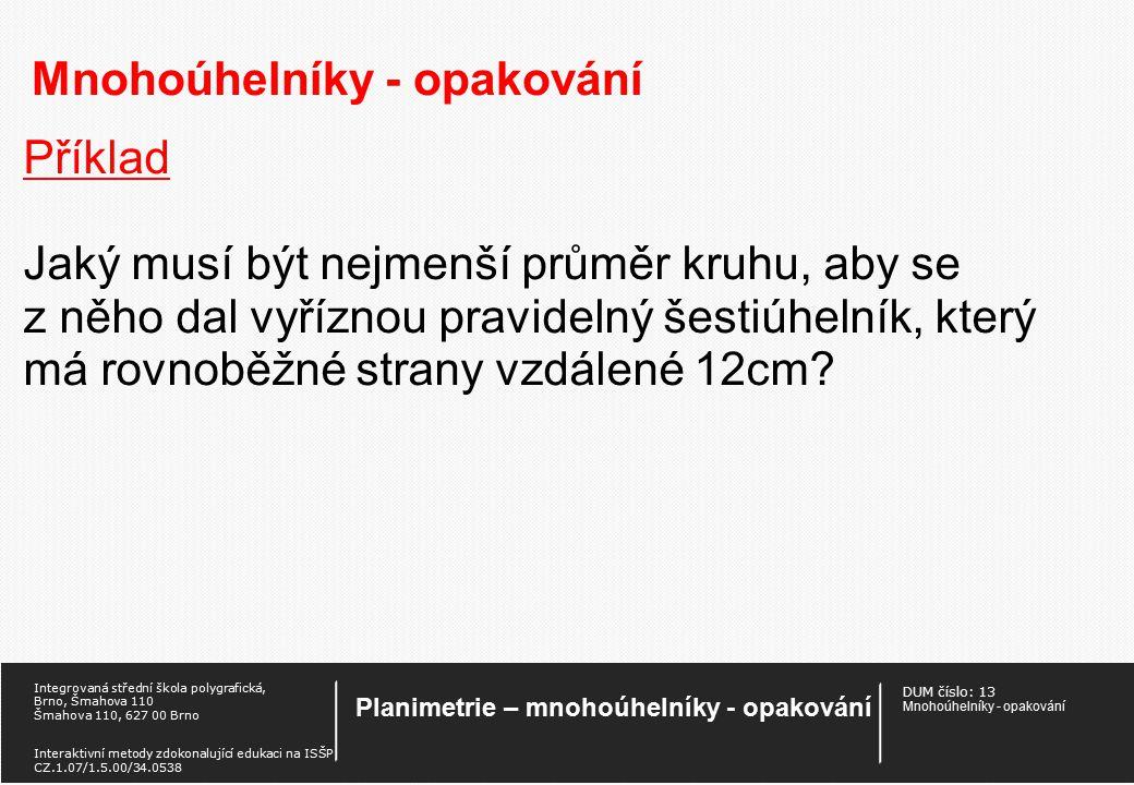 DUM číslo: 13 Mnohoúhelníky - opakování Planimetrie – mnohoúhelníky - opakování Integrovaná střední škola polygrafická, Brno, Šmahova 110 Šmahova 110, 627 00 Brno Interaktivní metody zdokonalující edukaci na ISŠP CZ.1.07/1.5.00/34.0538 Mnohoúhelníky - opakování Příklad Vypočtěte obsah a obvod kruhu vepsaného rovnostrannému trojúhelníku o straně a.