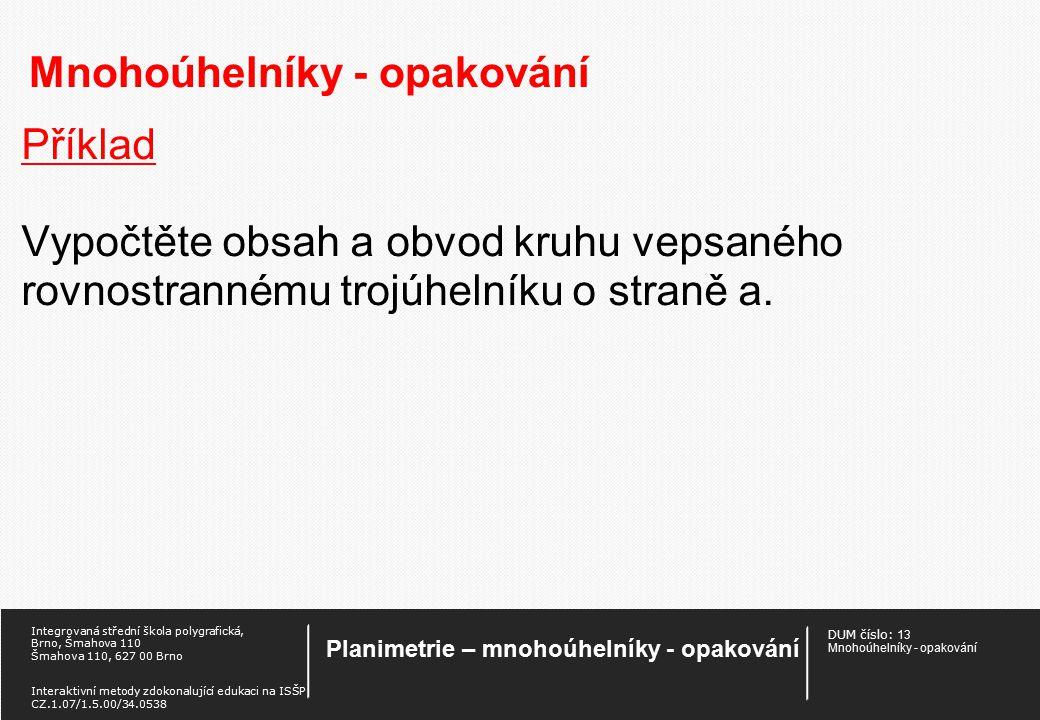 DUM číslo: 13 Mnohoúhelníky - opakování Planimetrie – mnohoúhelníky - opakování Integrovaná střední škola polygrafická, Brno, Šmahova 110 Šmahova 110, 627 00 Brno Interaktivní metody zdokonalující edukaci na ISŠP CZ.1.07/1.5.00/34.0538 Mnohoúhelníky - opakování Příklad Vypočítej obvod pravidelného 7-úhelníku, je-li dána délka jeho nejkratší úhlopříčky 14,5cm.
