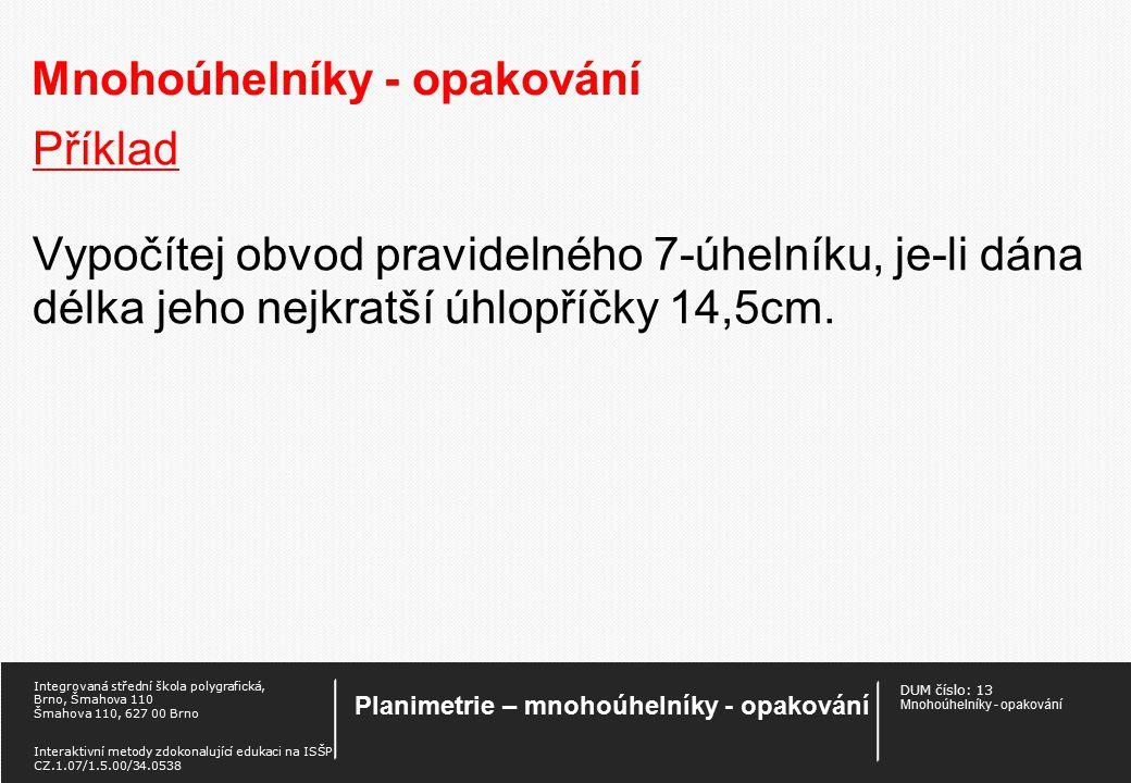 DUM číslo: 13 Mnohoúhelníky - opakování Planimetrie – mnohoúhelníky - opakování Integrovaná střední škola polygrafická, Brno, Šmahova 110 Šmahova 110, 627 00 Brno Interaktivní metody zdokonalující edukaci na ISŠP CZ.1.07/1.5.00/34.0538 Mnohoúhelníky - opakování Příklad Vypočtěte délku úhlopříčky pravidelného pětiúhelníku, vepsaného do kružnice o poloměru r = 25 cm.