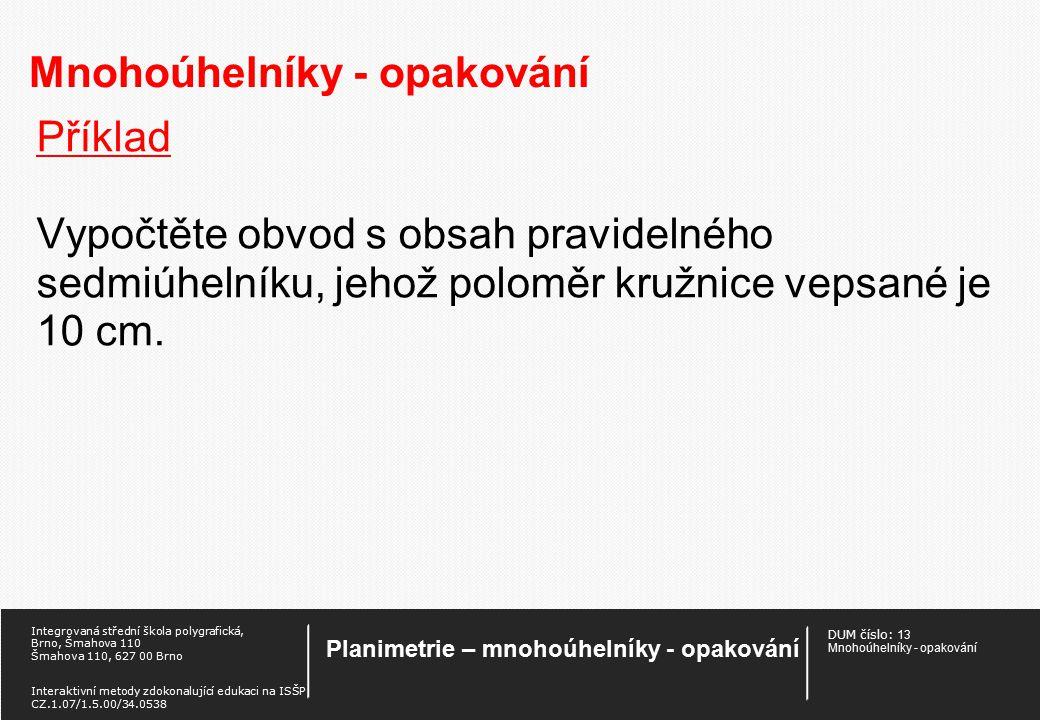 DUM číslo: 13 Mnohoúhelníky - opakování Planimetrie – mnohoúhelníky - opakování Integrovaná střední škola polygrafická, Brno, Šmahova 110 Šmahova 110, 627 00 Brno Interaktivní metody zdokonalující edukaci na ISŠP CZ.1.07/1.5.00/34.0538 Mnohoúhelníky - opakování Příklad Vypočtěte obvod a obsah pravidelného desetiúhelníku, jehož poloměr kružnice opsané je 10 cm.