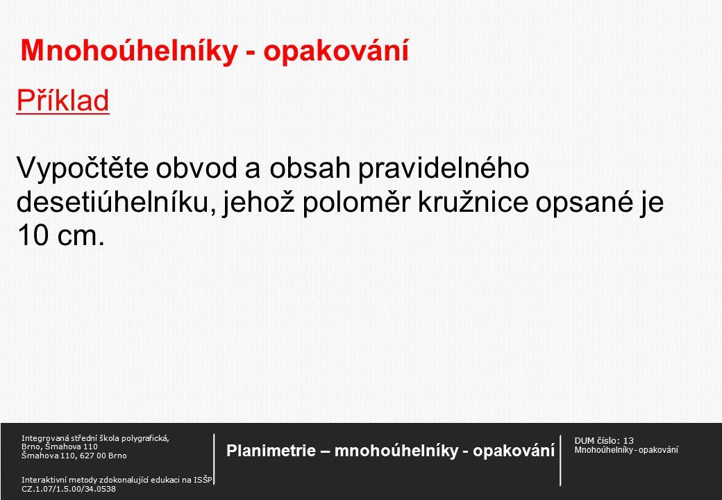 DUM číslo: 13 Mnohoúhelníky - opakování Planimetrie – mnohoúhelníky - opakování Integrovaná střední škola polygrafická, Brno, Šmahova 110 Šmahova 110, 627 00 Brno Interaktivní metody zdokonalující edukaci na ISŠP CZ.1.07/1.5.00/34.0538 Mnohoúhelníky - opakování Příklad Obsah pravidelného šestiúhelníka je 90 cm 2.