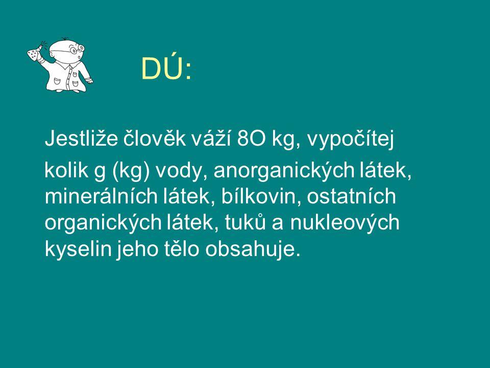 DÚ: Jestliže člověk váží 8O kg, vypočítej kolik g (kg) vody, anorganických látek, minerálních látek, bílkovin, ostatních organických látek, tuků a nukleových kyselin jeho tělo obsahuje.