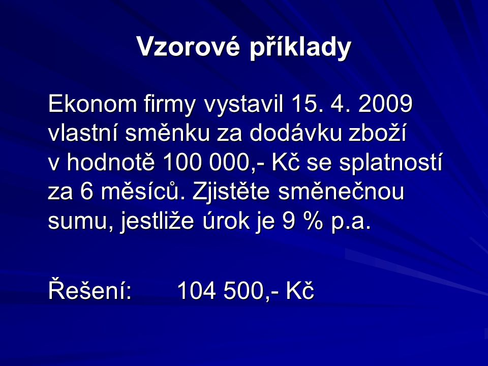 Vzorové příklady Ekonom firmy vystavil 15. 4. 2009 vlastní směnku za dodávku zboží v hodnotě 100 000,- Kč se splatností za 6 měsíců. Zjistěte směnečno