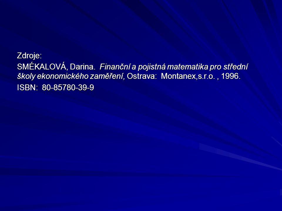 Zdroje: SMÉKALOVÁ, Darina. Finanční a pojistná matematika pro střední školy ekonomického zaměření, Ostrava: Montanex,s.r.o., 1996. ISBN: 80-85780-39-9