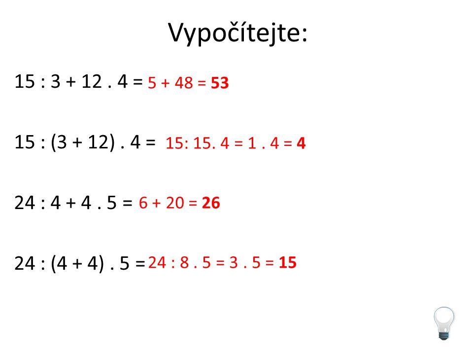 Vypočítejte: 15 : 3 + 12. 4 = 15 : (3 + 12). 4 = 24 : 4 + 4. 5 = 24 : (4 + 4). 5 = 5 + 48 = 53 15: 15. 4 = 1. 4 = 4 6 + 20 = 26 24 : 8. 5 = 3. 5 = 15