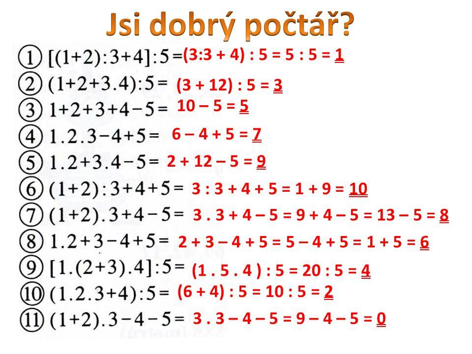 (3:3 + 4) : 5 = 5 : 5 = 1 (3 + 12) : 5 = 3 10 – 5 = 5 6 – 4 + 5 = 7 2 + 12 – 5 = 9 3 : 3 + 4 + 5 = 1 + 9 = 10 3. 3 + 4 – 5 = 9 + 4 – 5 = 13 – 5 = 8 2