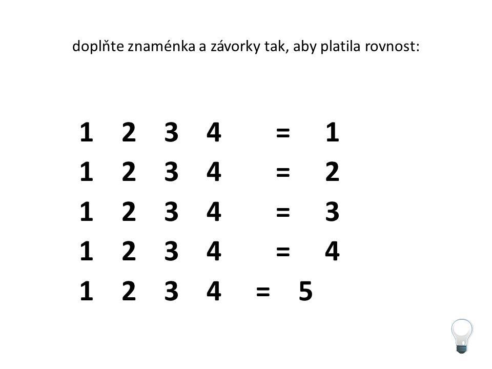 doplňte znaménka a závorky tak, aby platila rovnost: 1 2 3 4 =1 1 2 3 4 =2 1 2 3 4 =3 1 2 3 4 =4 1 2 3 4 = 5