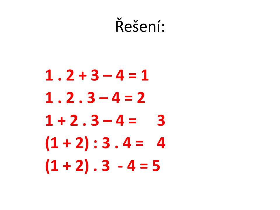 Řešení: 1. 2 + 3 – 4 = 1 1. 2. 3 – 4 = 2 1 + 2. 3 – 4 =3 (1 + 2) : 3. 4 =4 (1 + 2). 3 - 4 = 5
