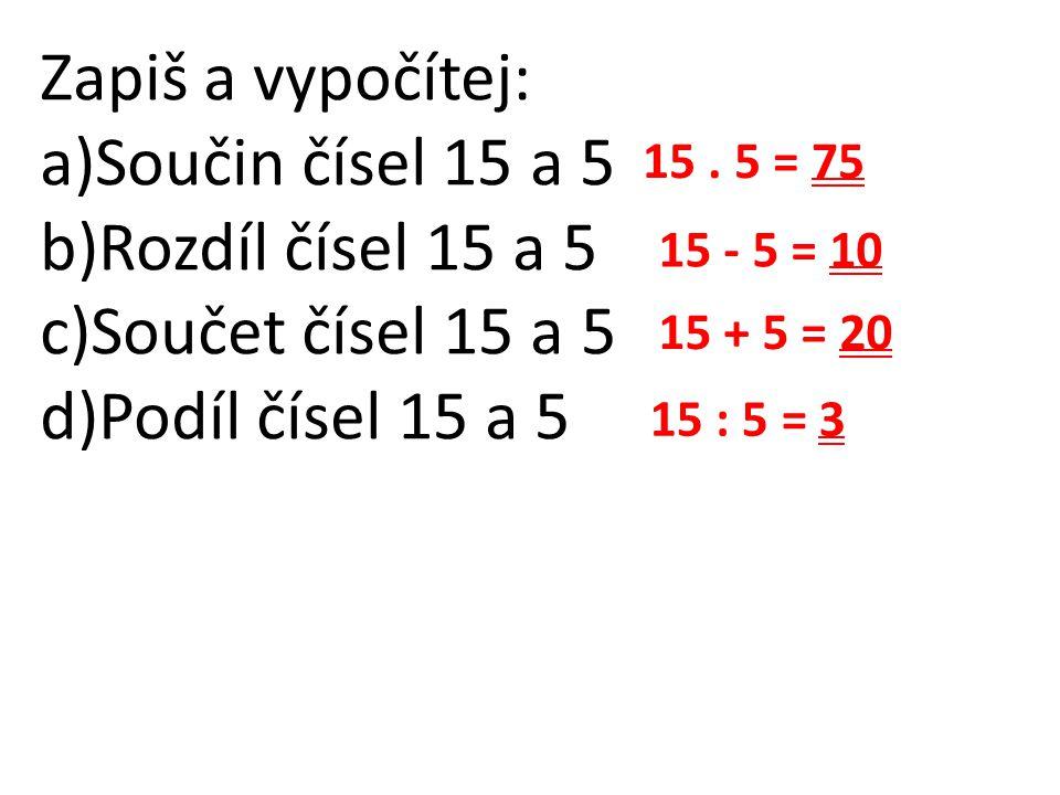 Zapiš a vypočítej: a)Součin čísel 15 a 5 b)Rozdíl čísel 15 a 5 c)Součet čísel 15 a 5 d)Podíl čísel 15 a 5 15. 5 = 75 15 - 5 = 10 15 + 5 = 20 15 : 5 =