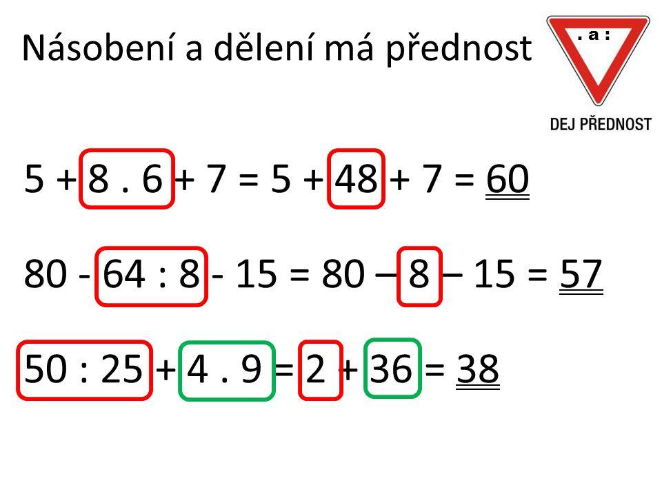 Násobení a dělení má přednost 5 + 8. 6 + 7 = 5 + 48 + 7 = 60 80 - 64 : 8 - 15 = 80 – 8 – 15 = 57 50 : 25 + 4. 9 = 2 + 36 = 38. a :