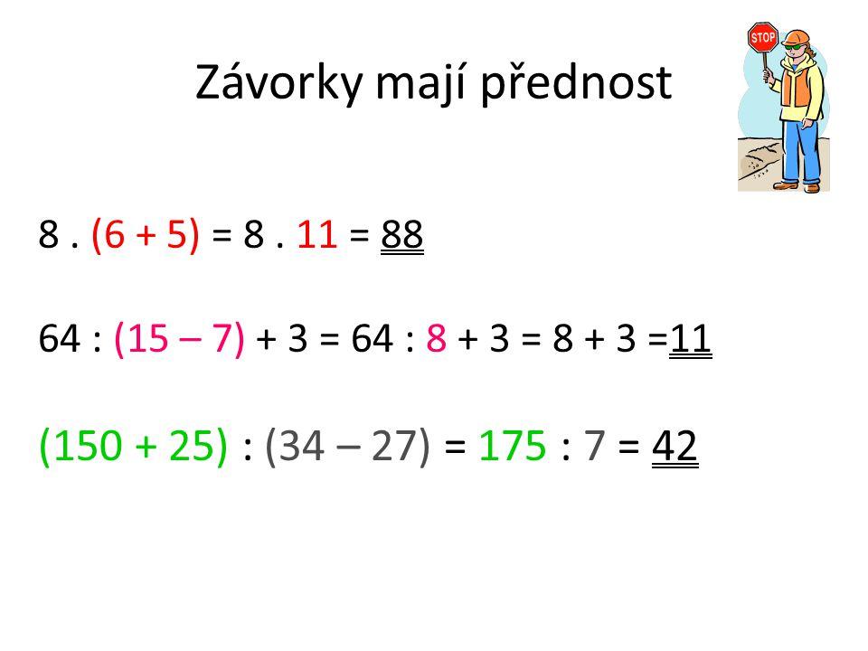 Závorky mají přednost 8. (6 + 5) = 8. 11 = 88 64 : (15 – 7) + 3 = 64 : 8 + 3 = 8 + 3 =11 (150 + 25) : (34 – 27) = 175 : 7 = 42