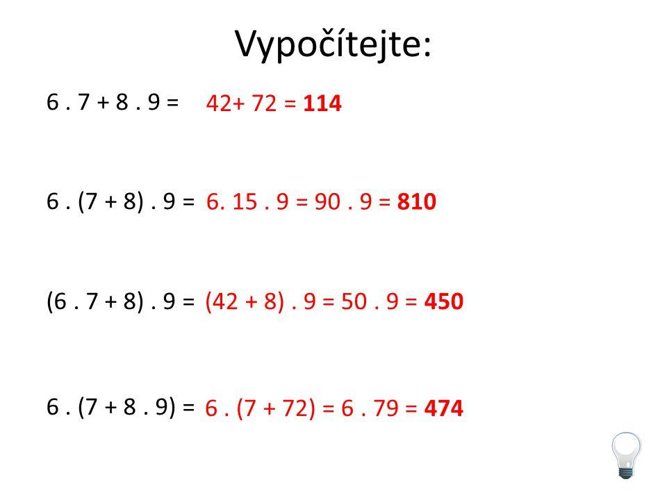 Vypočítejte: 6. 7 + 8. 9 = 6. (7 + 8). 9 = (6. 7 + 8). 9 = 6. (7 + 8. 9) = 42+ 72 = 114 6. 15. 9 = 90. 9 = 810 (42 + 8). 9 = 50. 9 = 450 6. (7 + 72) =