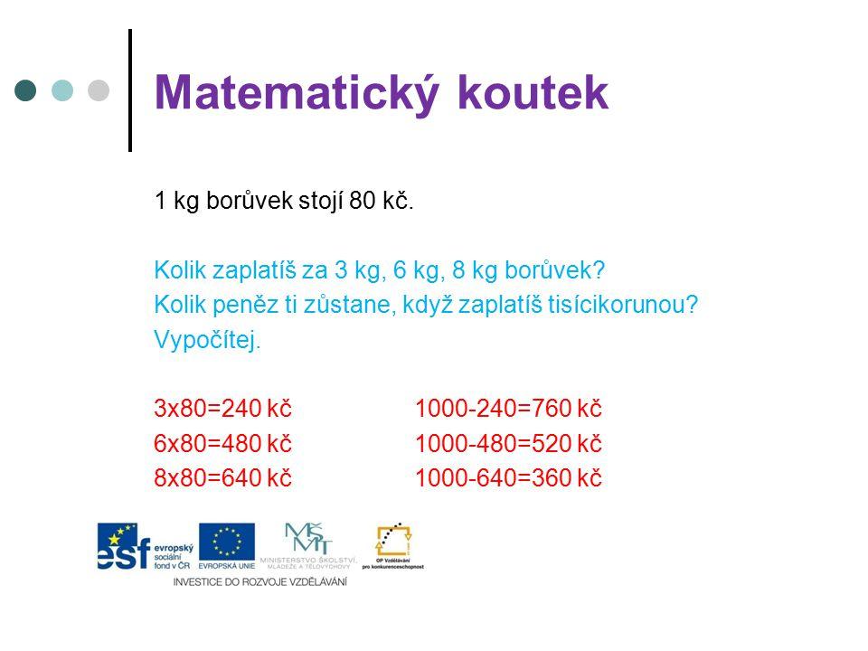 Matematický koutek 1 kg borůvek stojí 80 kč. Kolik zaplatíš za 3 kg, 6 kg, 8 kg borůvek? Kolik peněz ti zůstane, když zaplatíš tisícikorunou? Vypočíte