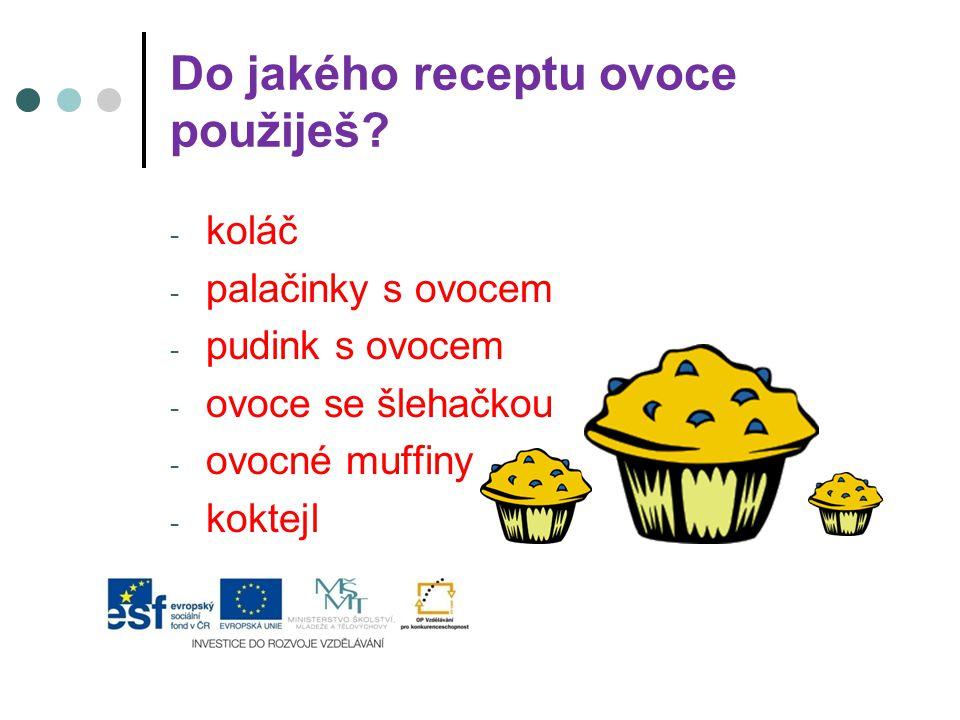 Do jakého receptu ovoce použiješ? - koláč - palačinky s ovocem - pudink s ovocem - ovoce se šlehačkou - ovocné muffiny - koktejl