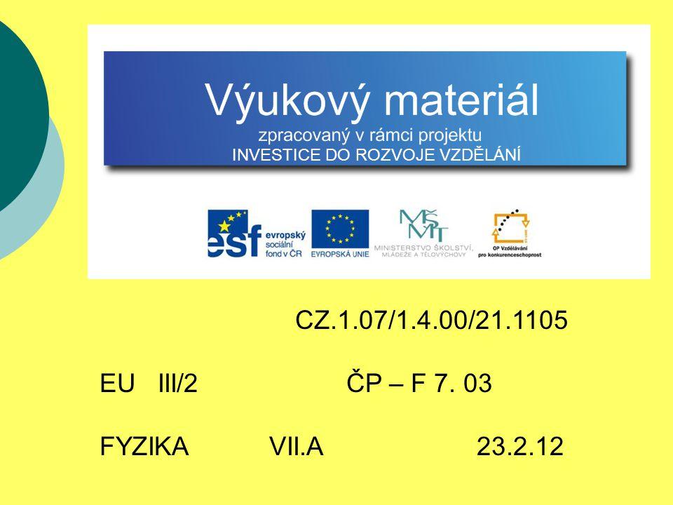CZ.1.07/1.4.00/21.1105 EU III/2 ČP – F 7. 03 FYZIKA VII.A 23.2.12 INVESTICE DO ROZVOJE VZDĚLÁNÍ