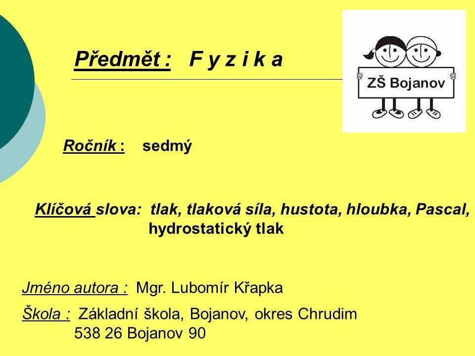 Ročník : sedmý Předmět : F y z i k a Klíčová slova: tlak, tlaková síla, hustota, hloubka, Pascal, hydrostatický tlak Jméno autora : Mgr. Lubomír Křapk