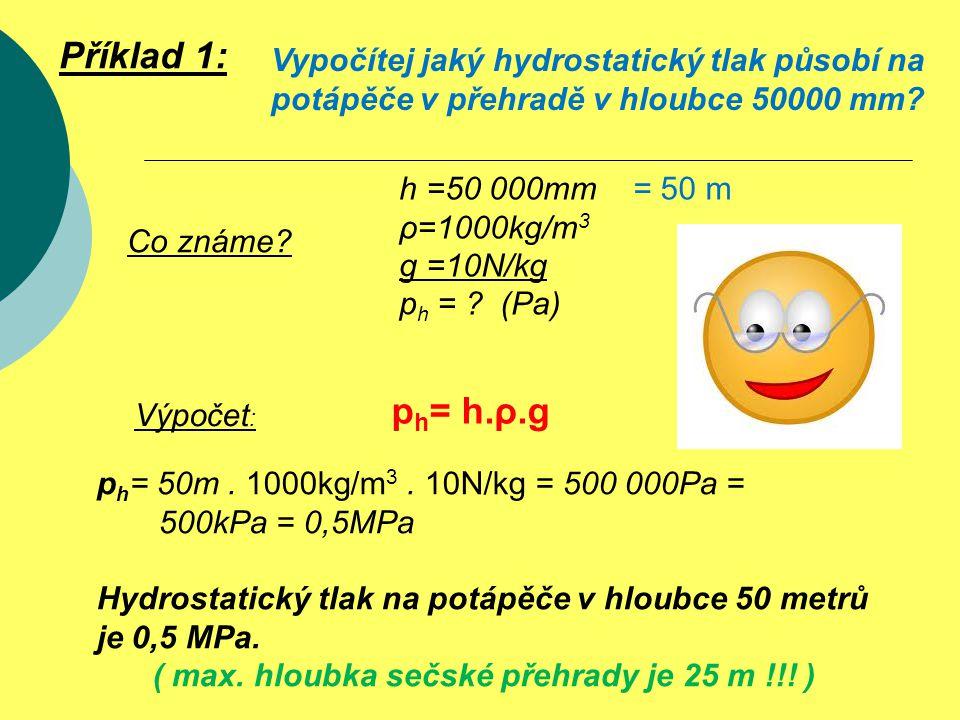 p h = 50m. 1000kg/m 3. 10N/kg = 500 000Pa = 500kPa = 0,5MPa Hydrostatický tlak na potápěče v hloubce 50 metrů je 0,5 MPa. ( max. hloubka sečské přehra