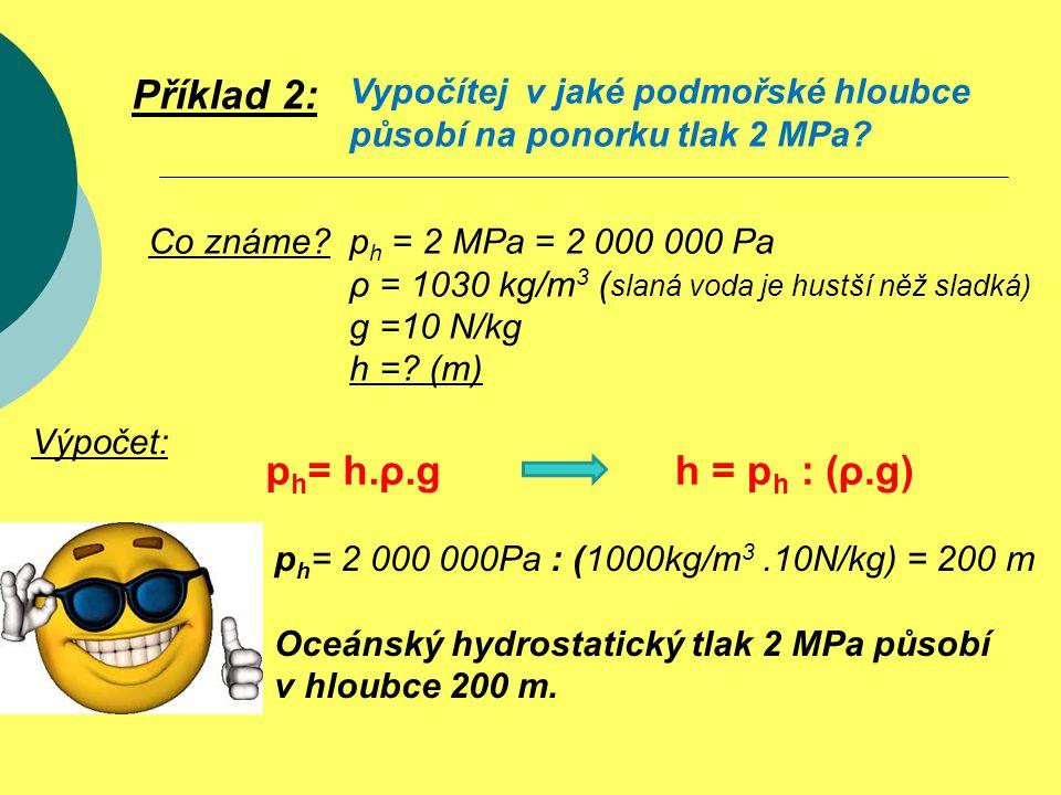 p h = 2 MPa = 2 000 000 Pa ρ = 1030 kg/m 3 ( slaná voda je hustší něž sladká) g =10 N/kg h =? (m) Příklad 2: Vypočítej v jaké podmořské hloubce působí