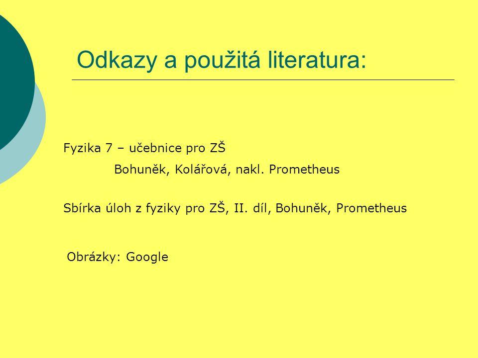 Odkazy a použitá literatura: Fyzika 7 – učebnice pro ZŠ Bohuněk, Kolářová, nakl. Prometheus Sbírka úloh z fyziky pro ZŠ, II. díl, Bohuněk, Prometheus