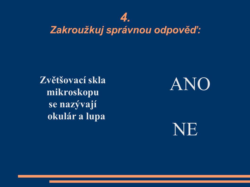 4. Zakroužkuj správnou odpověď: Zvětšovací skla mikroskopu se nazývají okulár a lupa ANO NE