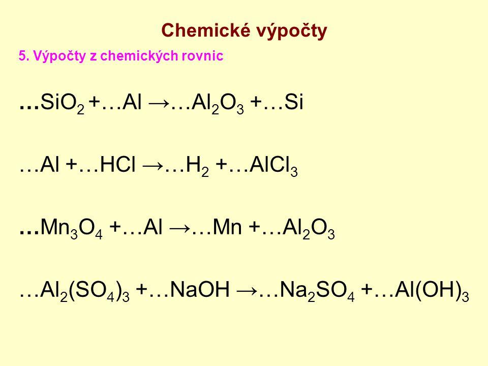 5. Výpočty z chemických rovnic …SiO 2 +…Al →…Al 2 O 3 +…Si …Al +…HCl →…H 2 +…AlCl 3 …Mn 3 O 4 +…Al →…Mn +…Al 2 O 3 …Al 2 (SO 4 ) 3 +…NaOH →…Na 2 SO 4