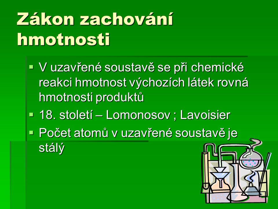 Zákon zachování hmotnosti  V uzavřené soustavě se při chemické reakci hmotnost výchozích látek rovná hmotnosti produktů  18. století – Lomonosov ; L