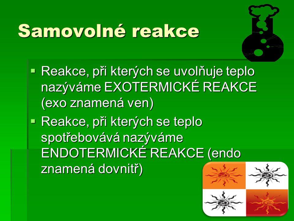 Samovolné reakce  Reakce, při kterých se uvolňuje teplo nazýváme EXOTERMICKÉ REAKCE (exo znamená ven)  Reakce, při kterých se teplo spotřebovává naz