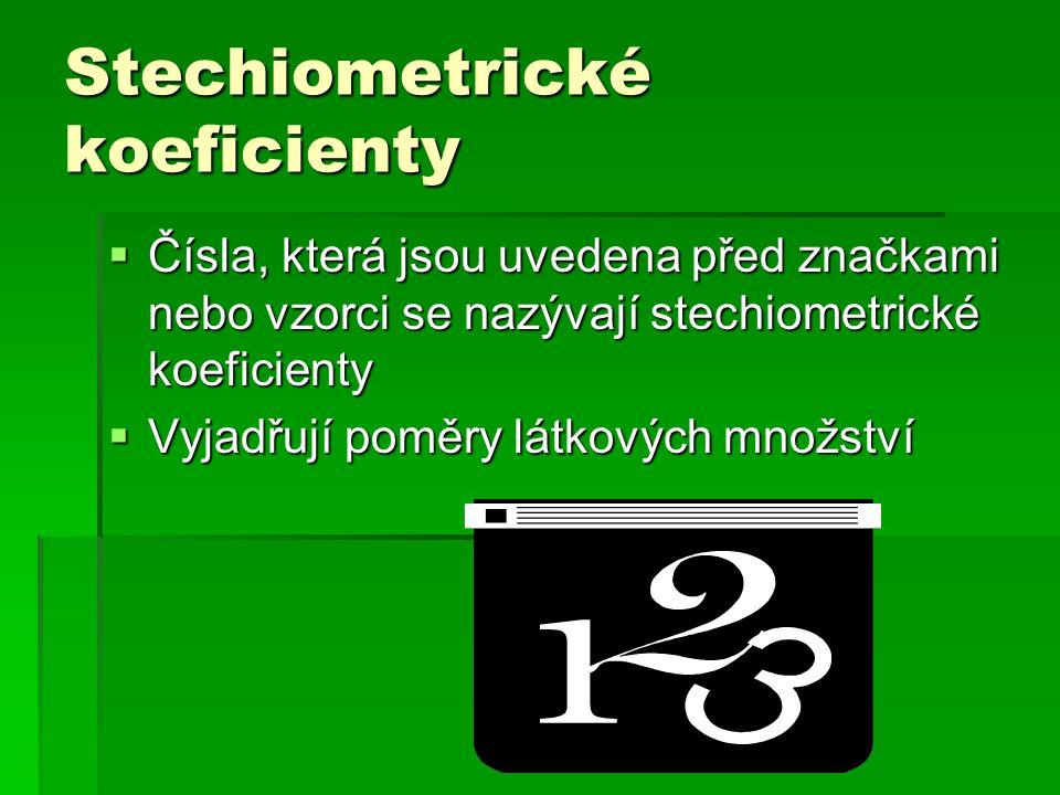 Stechiometrické koeficienty  Čísla, která jsou uvedena před značkami nebo vzorci se nazývají stechiometrické koeficienty  Vyjadřují poměry látkových množství