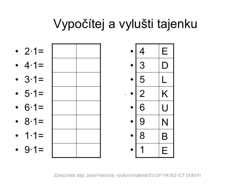Vypočítej a vylušti tajenku 2·1= 4·1= 3·1= 5·1= 6·1= 8·1= 1·1= 9·1= 4 3 5 2 6 9 8 1 · E D L K U N B E Zpracovala: Mgr. Jana Francová, výukový materiál