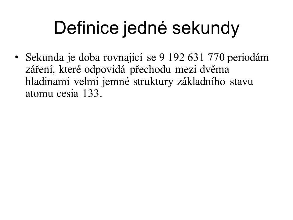 Definice jedné sekundy Sekunda je doba rovnající se 9 192 631 770 periodám záření, které odpovídá přechodu mezi dvěma hladinami velmi jemné struktury