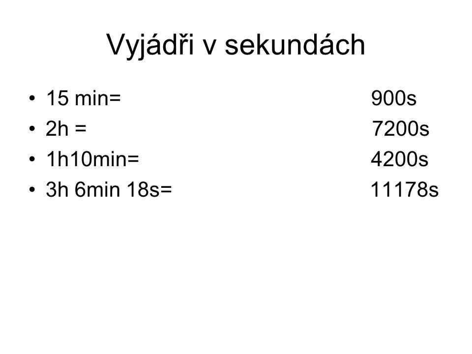 Vyjádři v sekundách 15 min= 900s 2h = 7200s 1h10min= 4200s 3h 6min 18s= 11178s